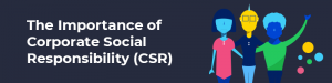 The Importance of Corporate Social Responsibility (CSR)